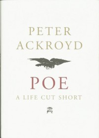 Poe: A Life Cut Short - Peter Ackroyd