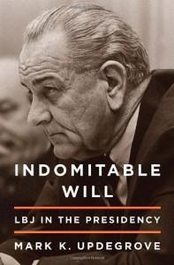 Indomitable Will: LBJ in the Presidency - Mark Updegrove