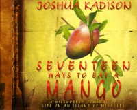 Seventeen Ways to Eat a Mango: A Discovered Journal of Life On an Island of Miracles - Joshua Kadison