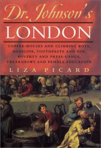 Dr. Johnson's London: Coffee-Houses and Climbing Boys, Medicine, Toothpaste and Gin, Poverty and Press-Gangs, Freakshows and Female Education - Liza Picard