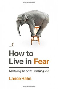 How to Live in Fear: Mastering the Art of Freaking Out - Lance Hahn
