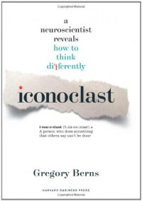 Iconoclast: A Neuroscientist Reveals  How to Think Differently - Dr. Gregory Berns