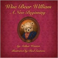 Wise Bear William: A New Beginning - Arthur Wooten, Bud Santora