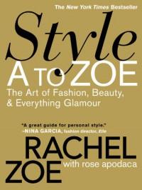 Style A to Zoe: The Art of Fashion, Beauty, & Everything Glamour - Rachel Zoe, Rose Apodaca