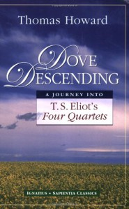 Dove Descending: A Journey into T.S. Eliot's Four Quartets (Sapientia Classics) - Thomas Howard