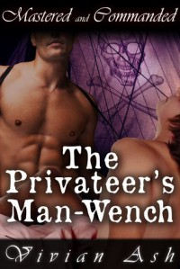 Mastered and Commanded: The Privateer's Man-Wench (Pirate, BDSM, Feminization, Gay Erotica) - Vivian Ash