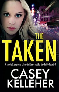 The Taken: A Twisted, Gripping Crime Thriller - Not for the Faint-Hearted - Casey Kelleher