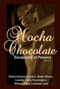 Mocha Chocolate: Escapades of Passion - Shani Greene-Dowdell, Naiomi Pitre, Carla S. Pennington, Lovelle, Luscious Lynn, Christopher Nicole, Niyah Moore