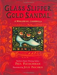 Glass Slipper, Gold Sandal: A Worldwide Cinderella - Paul Fleischman, Julie Paschkis