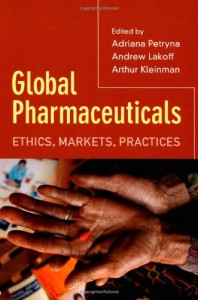 Global Pharmaceuticals: Ethics, Markets, Practices - Adriana Petryna, Adriana Petryna, Andrew Lakoff