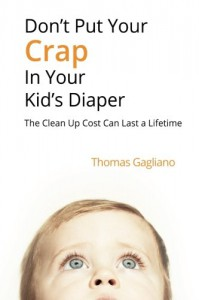 Don't Put Your Crap in Your Kid's Diaper: The Clean Up Cost Can Last a Lifetime - Thomas Gagliano