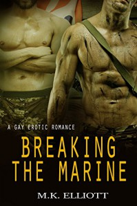 Breaking The Marine: A Gay Erotic Romance - M.K. Elliott