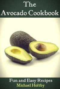 The Avocado Cookbook: Fun and Easy Recipes - Michael Holtby