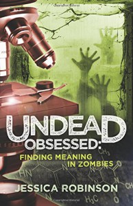 Undead Obsessed: Finding Meaning in Zombies - Jessica Robinson
