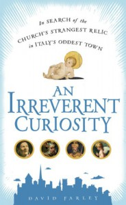 An Irreverent Curiosity: In Search of the Church's Strangest Relic in Italy's OddestTown - David Farley