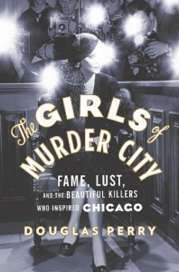 The Girls of Murder City: Fame, Lust, and the Beautiful Killers who Inspired Chicago - Douglas Perry