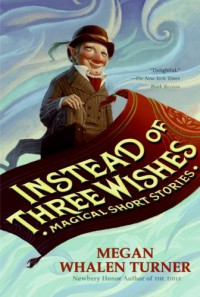 Instead of Three Wishes: Magical Short Stories - Megan Whalen Turner