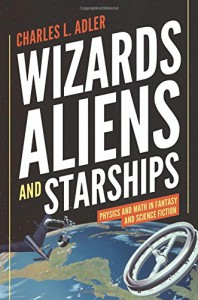 Wizards, Aliens, and Starships: Physics and Math in Fantasy and Science Fiction - Charles L. Adler
