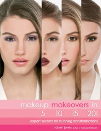 Makeup Makeovers in 5, 10, 15, and 20 Minutes: Expert Secrets for Stunning Transformations - Robert        Jones