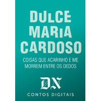 Coisas Que Acarinho E Me Morrem Entre Os Dedos (DN Contos Digitais #11) - Dulce Maria Cardoso