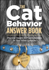 The Cat Behavior Answer Book: Practical Insights & Proven Solutions for Your Feline Questions - Arden Moore
