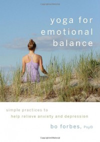 Yoga for Emotional Balance: Simple Practices to Help Relieve Anxiety and Depression - Bo Forbes