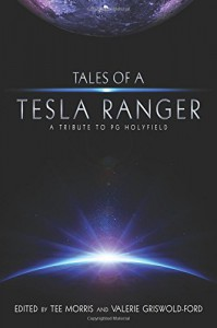 Tales of a Tesla Ranger: A Tribute to PG Holyfield - P G Holyfield, Tee Morris, Philippa Ballantine, Nathan Lowell, K T Bryski, Chris Lester, Jarrod Axelrod, Jack Mangan, Scott Roche, Christiana Ellis, Allen Sale, Kate Sherrod, Val Griswold-Ford, Tee Morris, Val Griswold-Ford