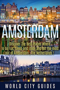 Amsterdam, The Netherlands, Discover The Best Places Where To Go, Eat, Sleep And Enjoy And Get The Best Out Of Amsterdam ! - World City Guides