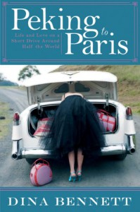 Peking to Paris: Life and Love on a Short Drive Around Half the World - Dina Bennett