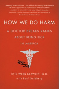 How We Do Harm: A Doctor Breaks Ranks About Being Sick in America - Otis Webb Brawley, Paul Goldberg