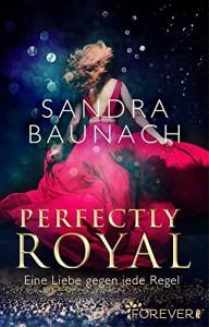 Perfectly Royal: Eine Liebe gegen jede Regel (Ein Royals-Roman 1) - Sandra Baunach
