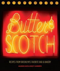 Butter & Scotch: Recipes from Brooklyn's Favorite Bar and Bakery - Allison Kave, Keavy Landreth