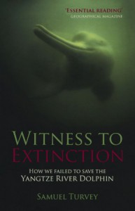 Witness to Extinction: How We Failed to Save the Yangtze River Dolphin - Samuel Turvey