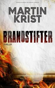 Brandstifter: Thriller - Martin Krist