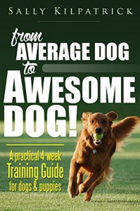 Dog Training: From Average Dog to Awesome Dog!: A practical four-week training guide for dogs and puppies (Dog Training & Puppy Training) - Sally Kilpatrick