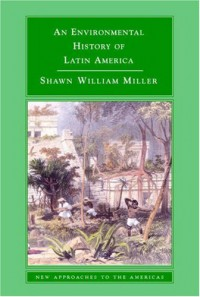 An Environmental History of Latin America (New Approaches to the Americas) - Shawn William Miller