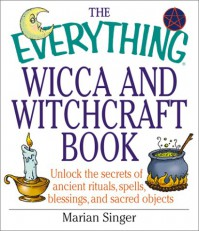 The Everything Wicca and Witchcraft Book: Unlock the Secrets of Ancient Rituals, Spells, Blessings, and Sacred Objects - Marian Singer