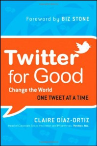 Twitter for Good: Change the World One Tweet at a Time - Claire Diaz-Ortiz, Claire Diaz Ortiz