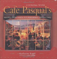 Cooking with Cafe Pasqual's: Recipes from Santa Fe's Renowned Corner Cafe - Katharine Kagel