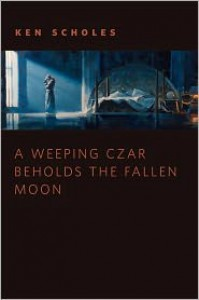 A Wheeping Czar Beholds the Fallen Moon - Ken Scholes
