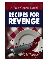 Recipes For Revenge, A Four-Course Novel - G.M. Barlean