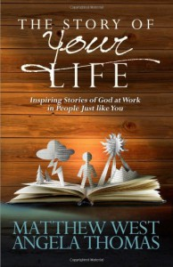 The Story of Your Life: Inspiring Stories of God at Work in People Just like You - Matthew West, Angela Thomas