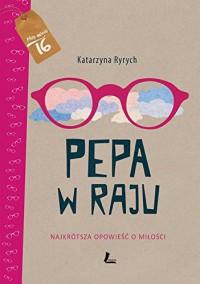 Pepa w raju Najkrotsza opowiesc o milosci - Katarzyna Ryrych