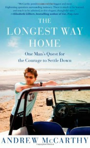 The Longest Way Home: One Man's Quest for the Courage to Settle Down - Andrew McCarthy