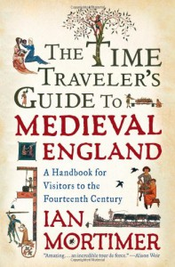 The Time Traveler's Guide to Medieval England: A Handbook for Visitors to the Fourteenth Century - Ian Mortimer