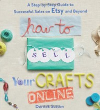 How to Sell Your Crafts Online: A Step-by-Step Guide to Successful Sales on Etsy and Beyond - Derrick Sutton