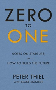 Zero to One: Notes on Start Ups, or How to Build the Future - Blake Masters, Peter Thiel