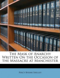 The Mask of Anarchy Written On the Occasion of the Massacre at Manchester - Percy Bysshe Shelley