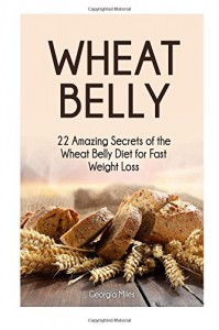 Wheat Belly: 22 Amazing Secrets of the Wheat Belly Diet for Fast Weight Loss (wheat belly, wheat belly diet, wheat belly recipes) - Georgia Miles