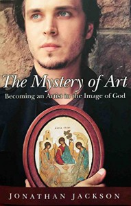 The Mystery of Art: Becoming an Artist in the Image of God - Jonathan Jackson